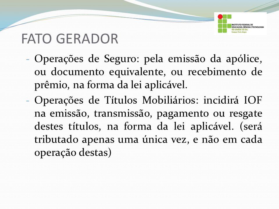 FATO GERADOR Operações de Seguro: pela emissão da apólice, ou documento equivalente, ou recebimento de prêmio, na forma da lei aplicável.