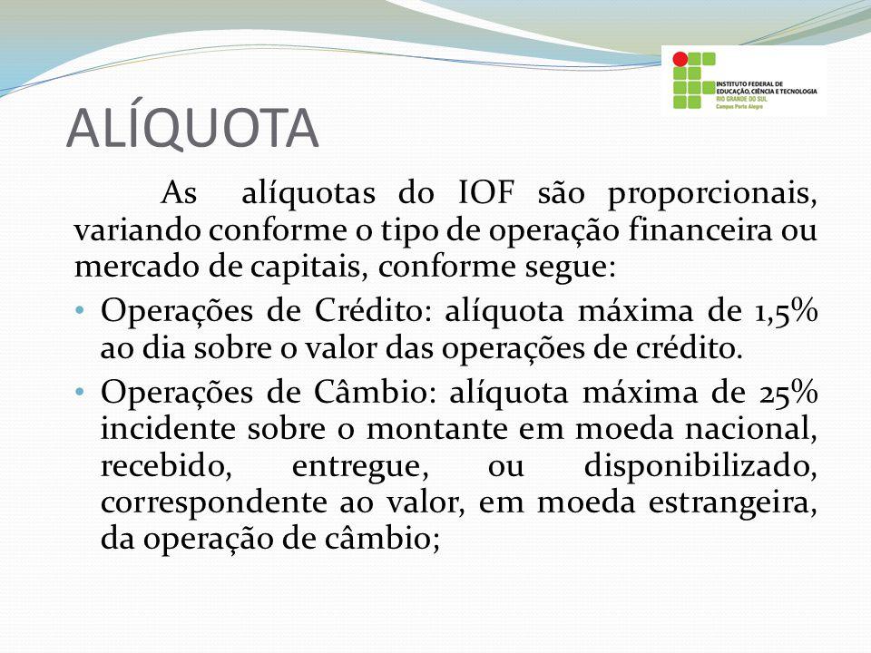 ALÍQUOTA As alíquotas do IOF são proporcionais, variando conforme o tipo de operação financeira ou mercado de capitais, conforme segue: