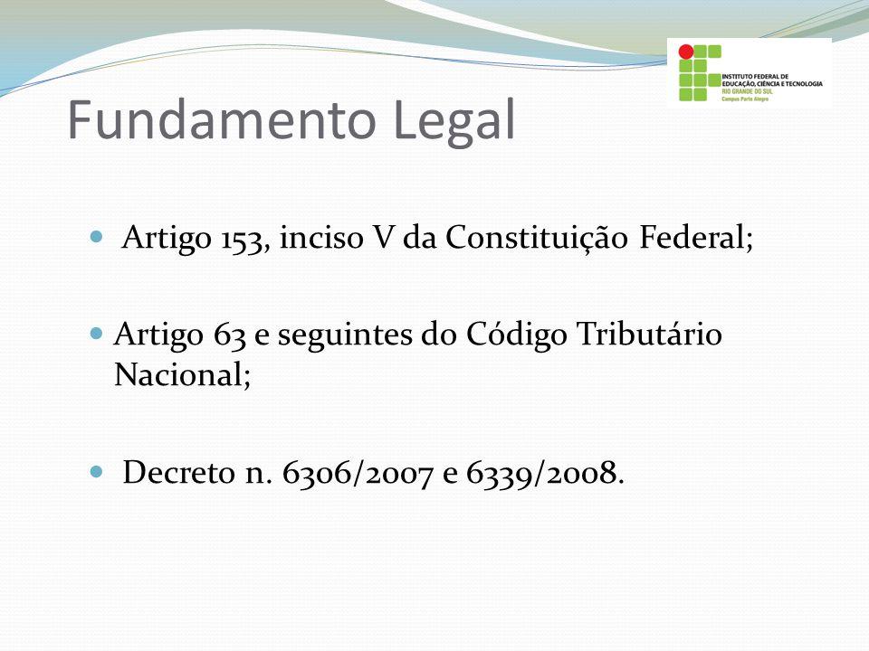 Fundamento Legal Artigo 153, inciso V da Constituição Federal;