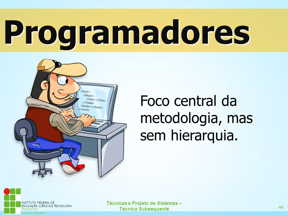 Programadores Foco central da metodologia, mas sem hierarquia.