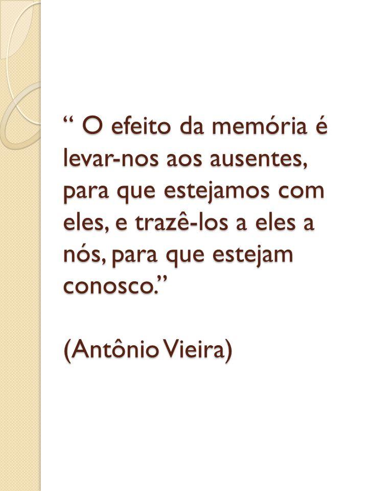 O efeito da memória é levar-nos aos ausentes, para que estejamos com eles, e trazê-los a eles a nós, para que estejam conosco. (Antônio Vieira)