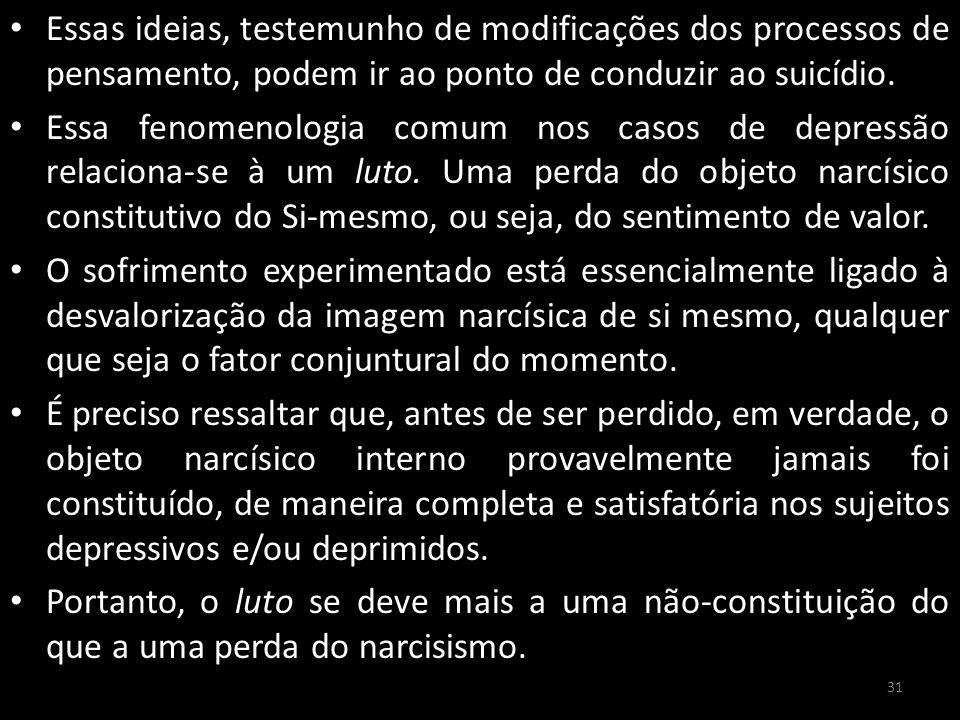 Essas ideias, testemunho de modificações dos processos de pensamento, podem ir ao ponto de conduzir ao suicídio.