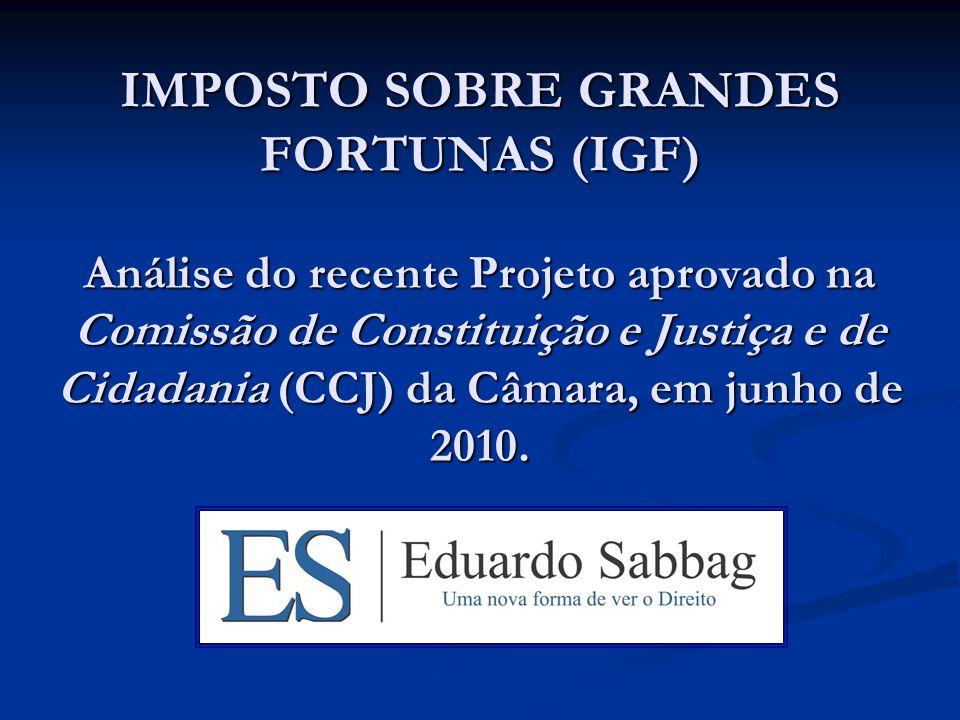 IMPOSTO SOBRE GRANDES FORTUNAS (IGF) Análise do recente Projeto aprovado na Comissão de Constituição e Justiça e de Cidadania (CCJ) da Câmara, em junho de 2010.