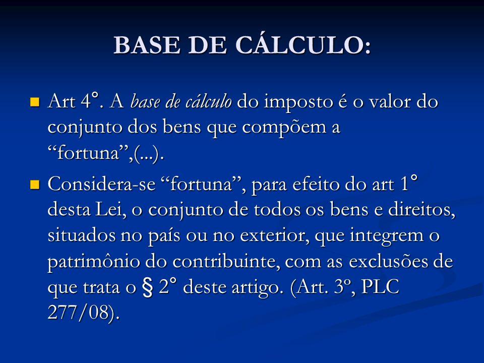 BASE DE CÁLCULO: Art 4°. A base de cálculo do imposto é o valor do conjunto dos bens que compõem a fortuna ,(...).