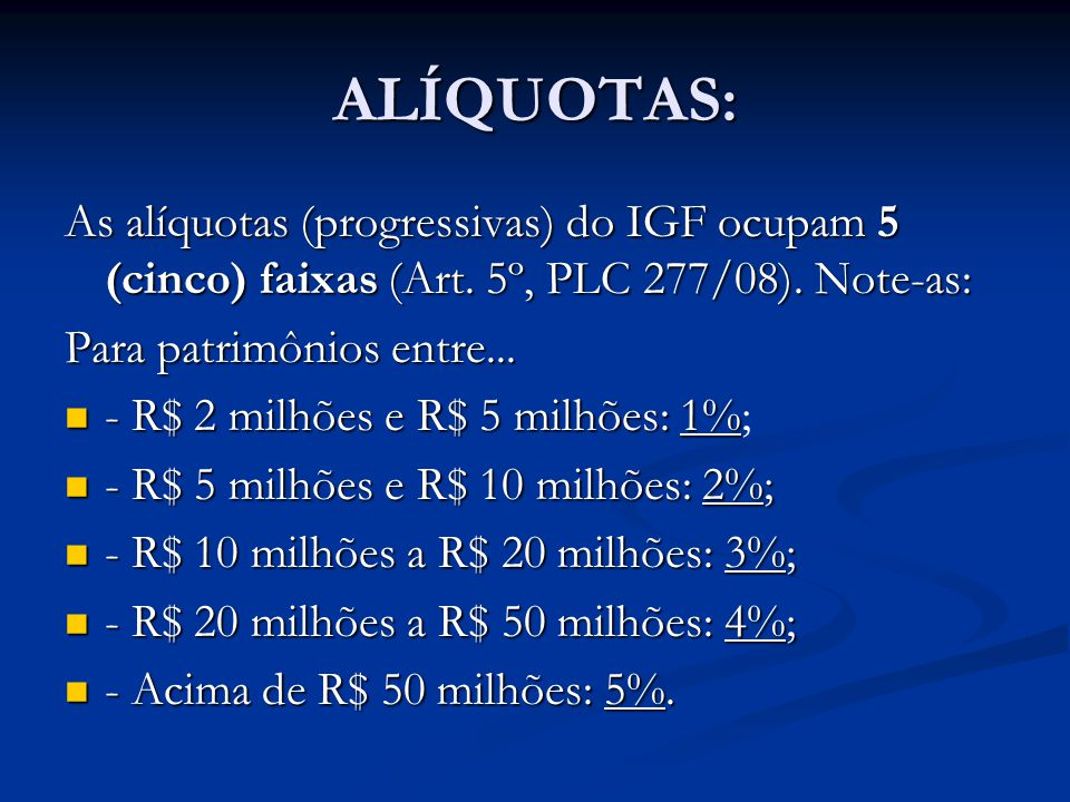 ALÍQUOTAS: As alíquotas (progressivas) do IGF ocupam 5 (cinco) faixas (Art. 5º, PLC 277/08). Note-as: