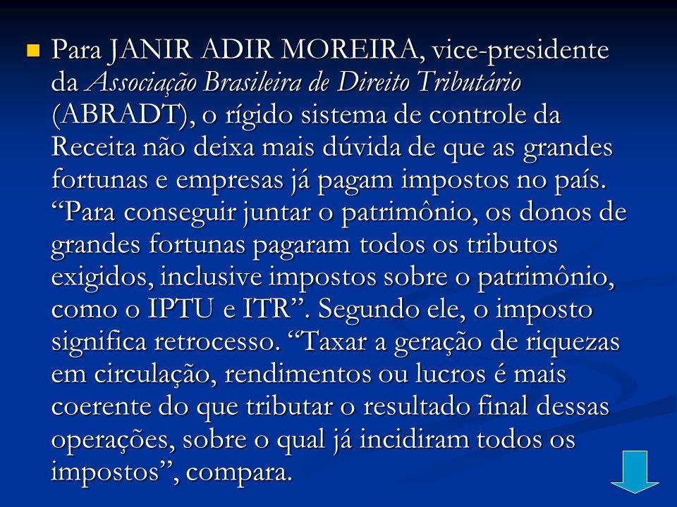 Para JANIR ADIR MOREIRA, vice-presidente da Associação Brasileira de Direito Tributário (ABRADT), o rígido sistema de controle da Receita não deixa mais dúvida de que as grandes fortunas e empresas já pagam impostos no país.