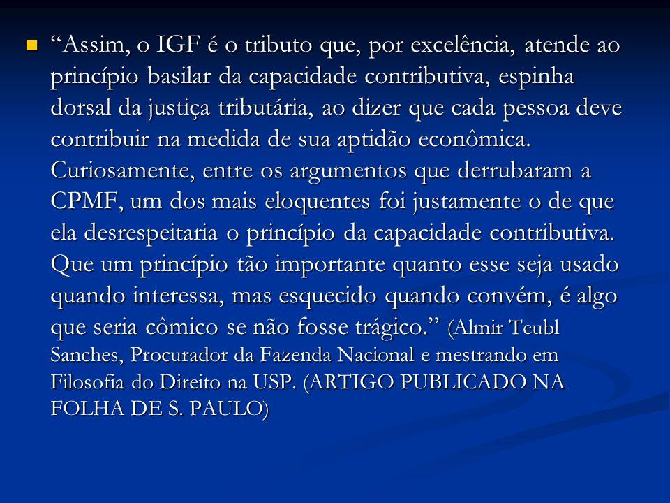 Assim, o IGF é o tributo que, por excelência, atende ao princípio basilar da capacidade contributiva, espinha dorsal da justiça tributária, ao dizer que cada pessoa deve contribuir na medida de sua aptidão econômica.