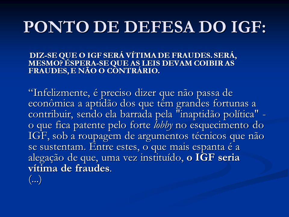 PONTO DE DEFESA DO IGF: DIZ-SE QUE O IGF SERÁ VÍTIMA DE FRAUDES. SERÁ, MESMO ÉSPERA-SE QUE AS LEIS DEVAM COIBIR AS FRAUDES, E NÃO O CONTRÁRIO.