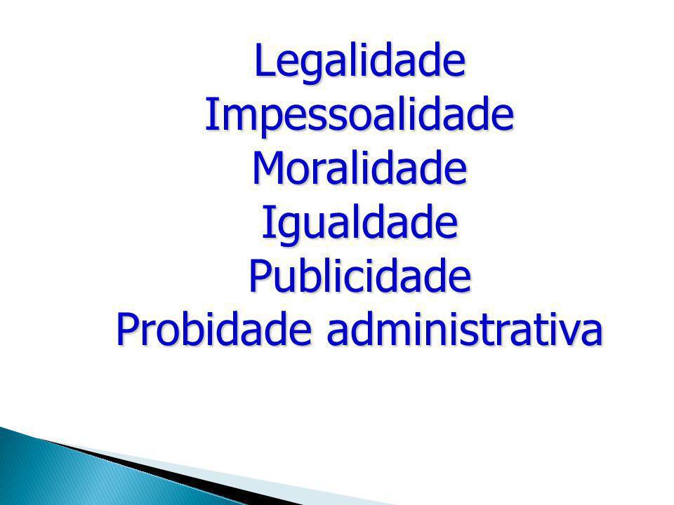 Legalidade Impessoalidade Moralidade Igualdade Publicidade Probidade administrativa