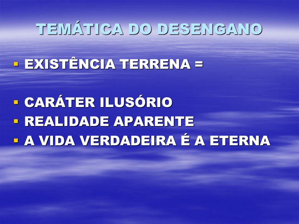 TEMÁTICA DO DESENGANO EXISTÊNCIA TERRENA = CARÁTER ILUSÓRIO