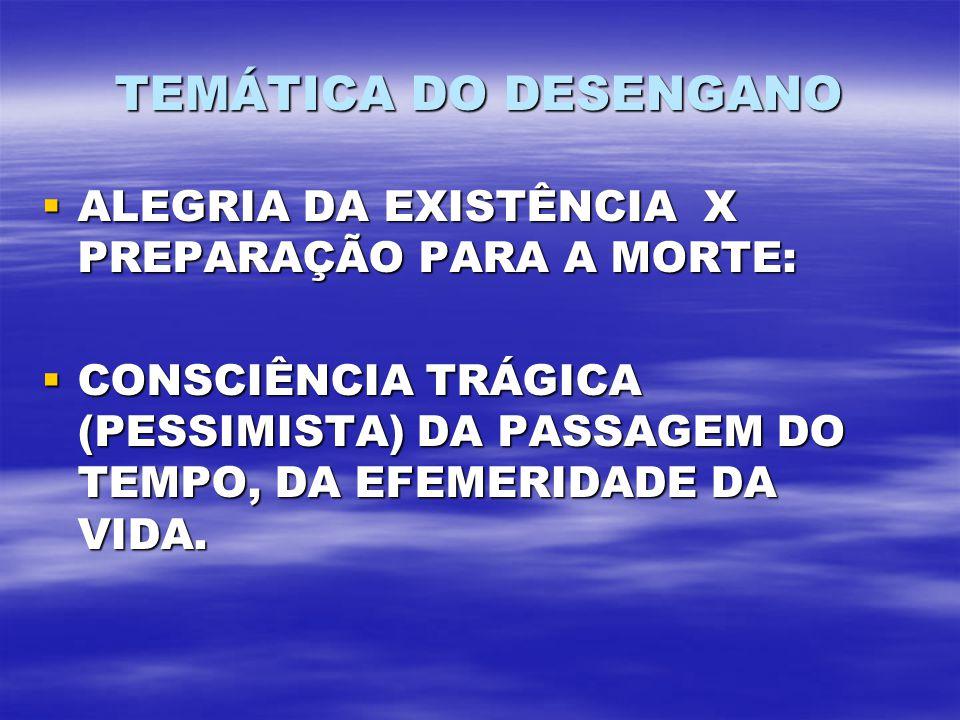 TEMÁTICA DO DESENGANO ALEGRIA DA EXISTÊNCIA X PREPARAÇÃO PARA A MORTE: