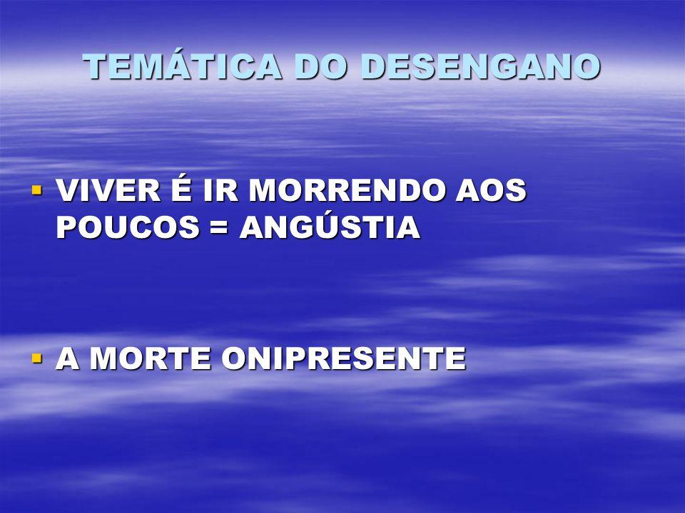 TEMÁTICA DO DESENGANO VIVER É IR MORRENDO AOS POUCOS = ANGÚSTIA