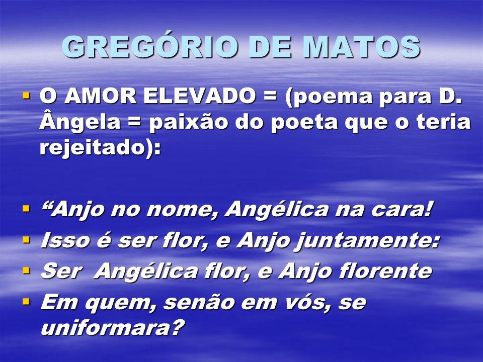 GREGÓRIO DE MATOS O AMOR ELEVADO = (poema para D. Ângela = paixão do poeta que o teria rejeitado): Anjo no nome, Angélica na cara!