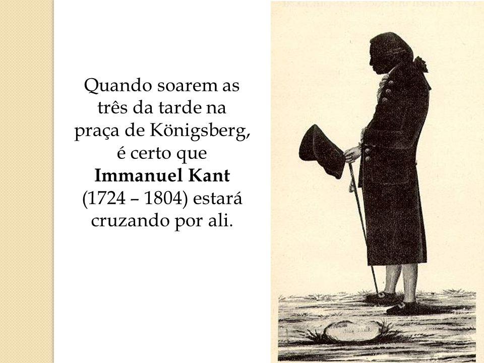 Quando soarem as três da tarde na praça de Königsberg, é certo que Immanuel Kant (1724 – 1804) estará cruzando por ali.