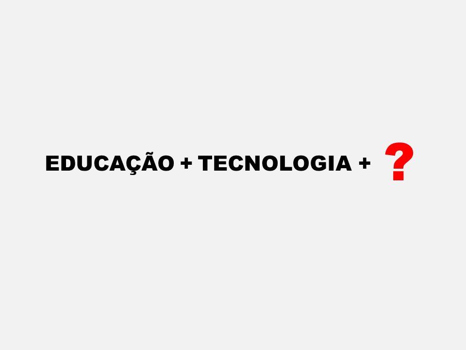 EDUCAÇÃO + TECNOLOGIA +