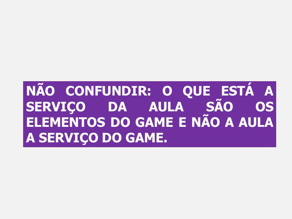 NÃO CONFUNDIR: O QUE ESTÁ A SERVIÇO DA AULA SÃO OS ELEMENTOS DO GAME E NÃO A AULA A SERVIÇO DO GAME.