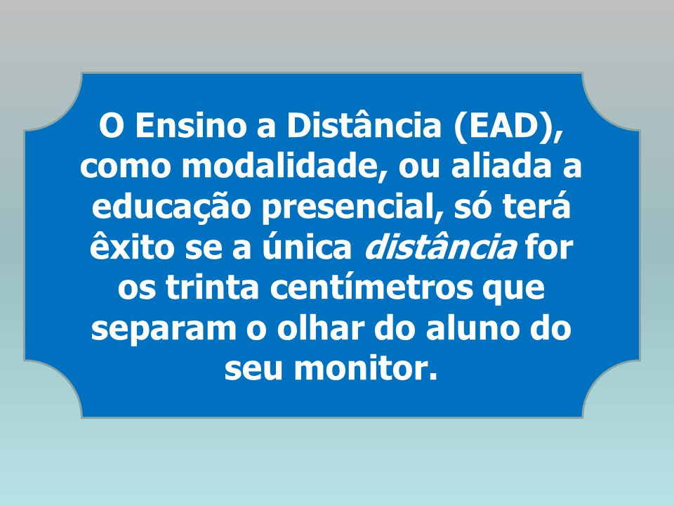 O Ensino a Distância (EAD), como modalidade, ou aliada a educação presencial, só terá êxito se a única distância for os trinta centímetros que separam o olhar do aluno do seu monitor.