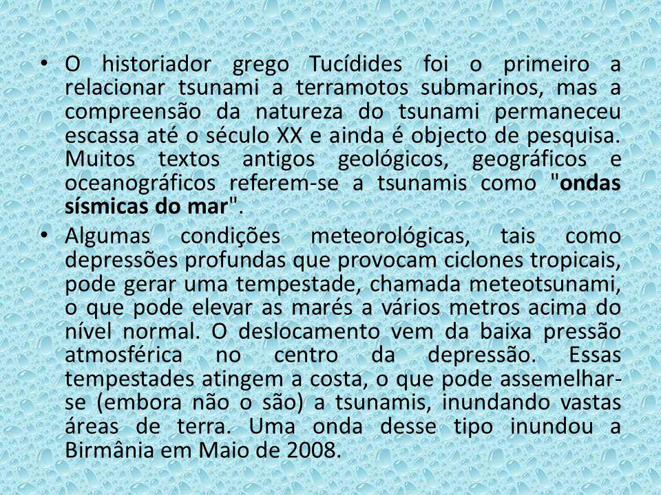O historiador grego Tucídides foi o primeiro a relacionar tsunami a terramotos submarinos, mas a compreensão da natureza do tsunami permaneceu escassa até o século XX e ainda é objecto de pesquisa. Muitos textos antigos geológicos, geográficos e oceanográficos referem-se a tsunamis como ondas sísmicas do mar .