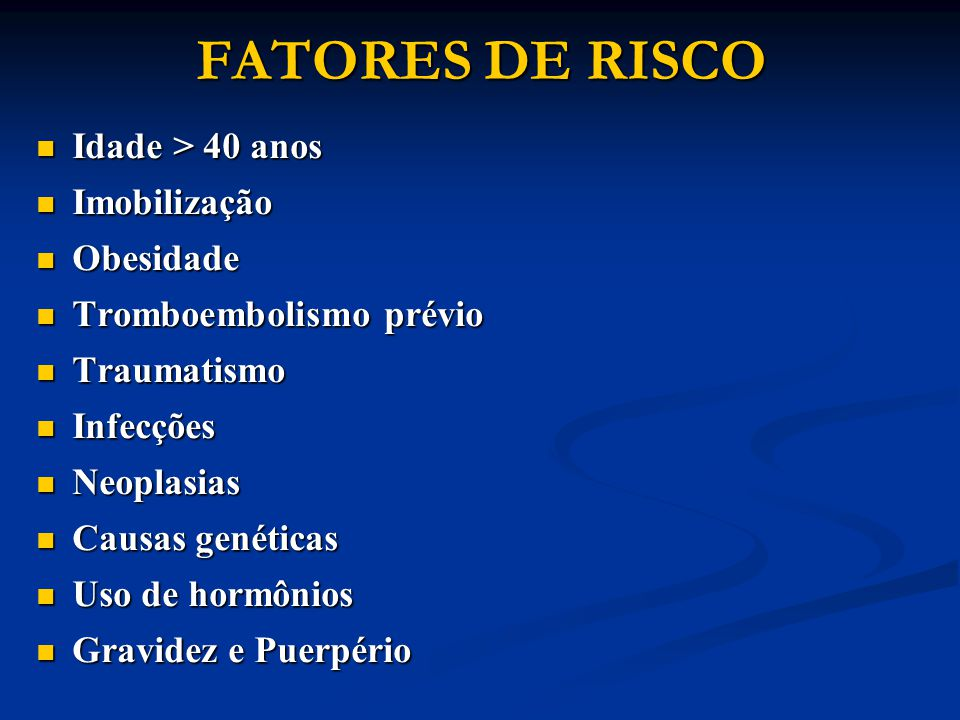 FATORES DE RISCO Idade > 40 anos Imobilização Obesidade