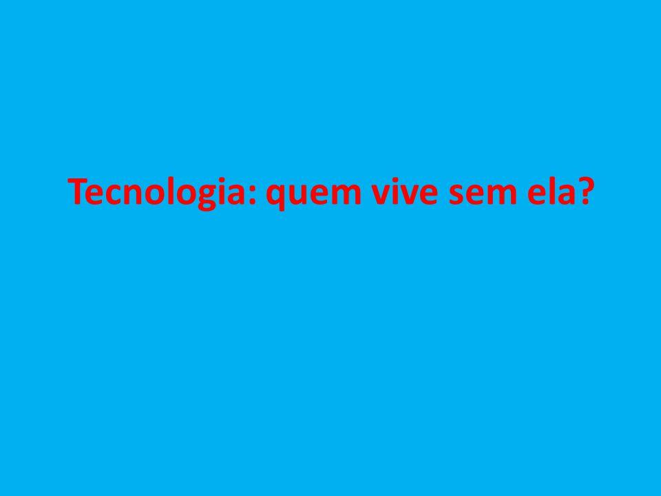 Tecnologia: quem vive sem ela