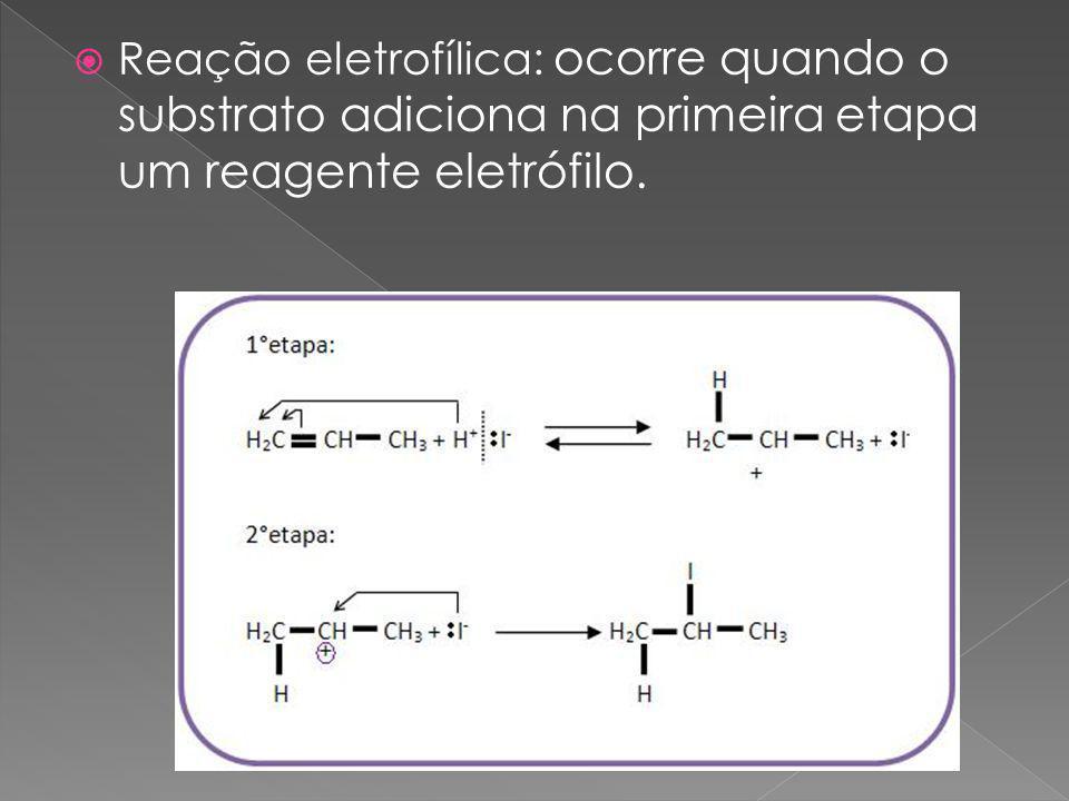 Reação eletrofílica: ocorre quando o substrato adiciona na primeira etapa um reagente eletrófilo.