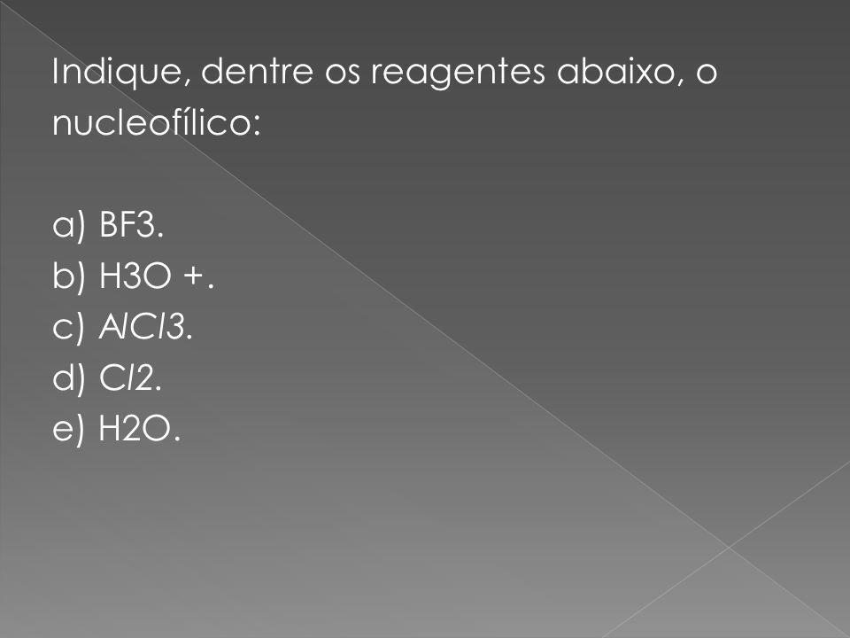 Indique, dentre os reagentes abaixo, o nucleofílico: a) BF3. b) H3O +