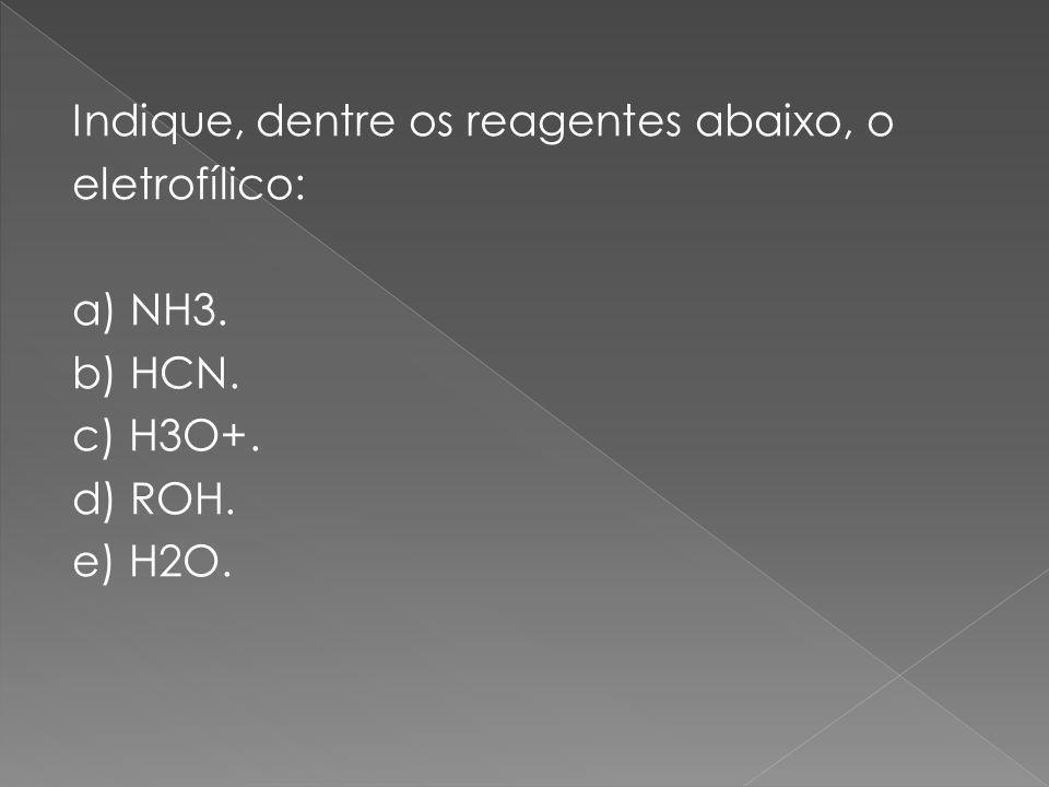 Indique, dentre os reagentes abaixo, o eletrofílico: a) NH3. b) HCN