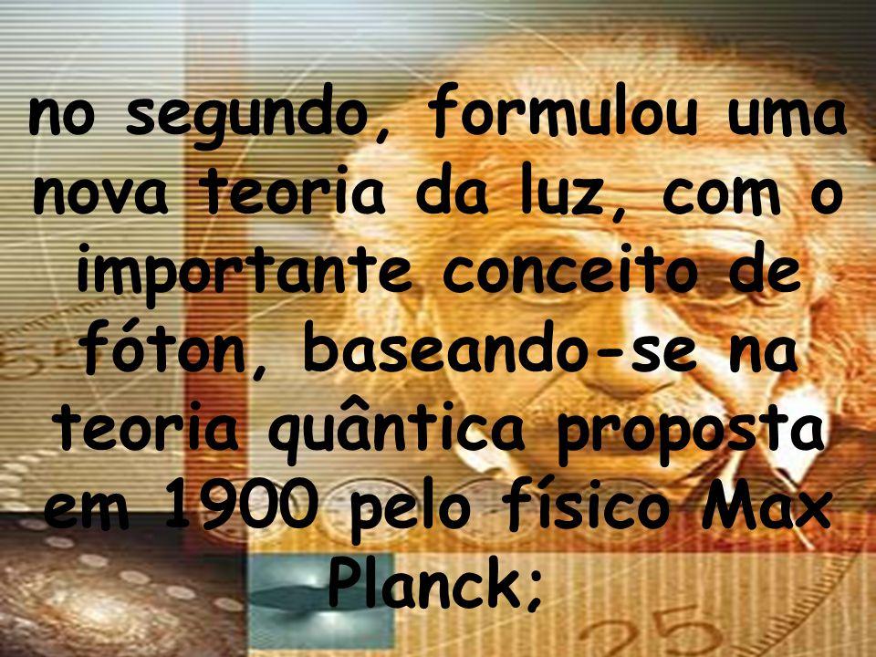 no segundo, formulou uma nova teoria da luz, com o importante conceito de fóton, baseando-se na teoria quântica proposta em 1900 pelo físico Max Planck;