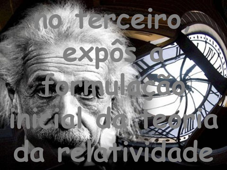no terceiro, expôs a formulação inicial da teoria da relatividade