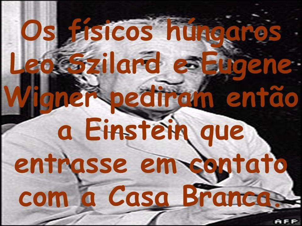 Os físicos húngaros Leo Szilard e Eugene Wigner pediram então a Einstein que entrasse em contato com a Casa Branca.