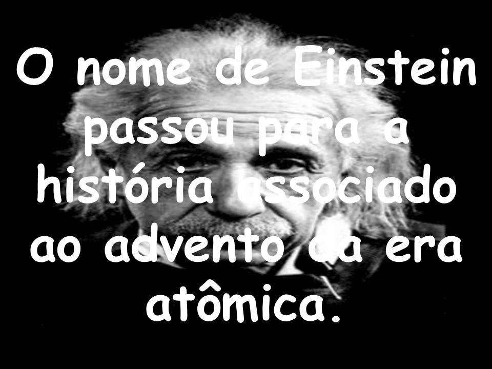 O nome de Einstein passou para a história associado ao advento da era atômica.