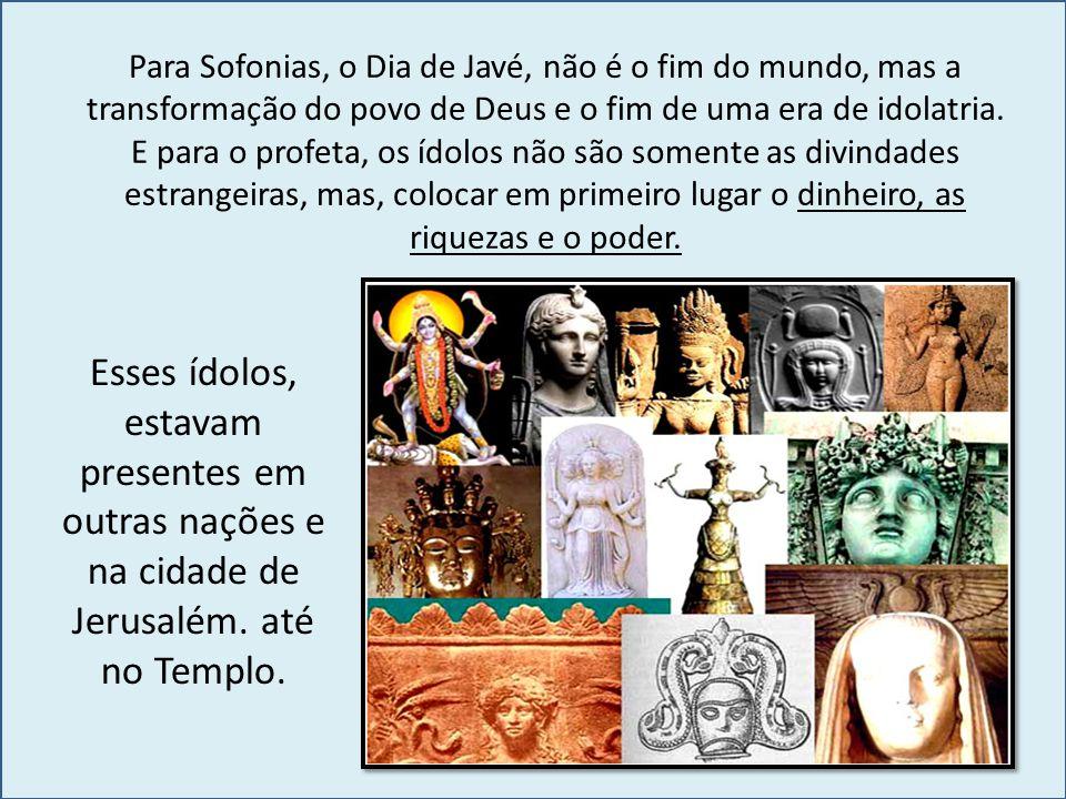 Para Sofonias, o Dia de Javé, não é o fim do mundo, mas a transformação do povo de Deus e o fim de uma era de idolatria.