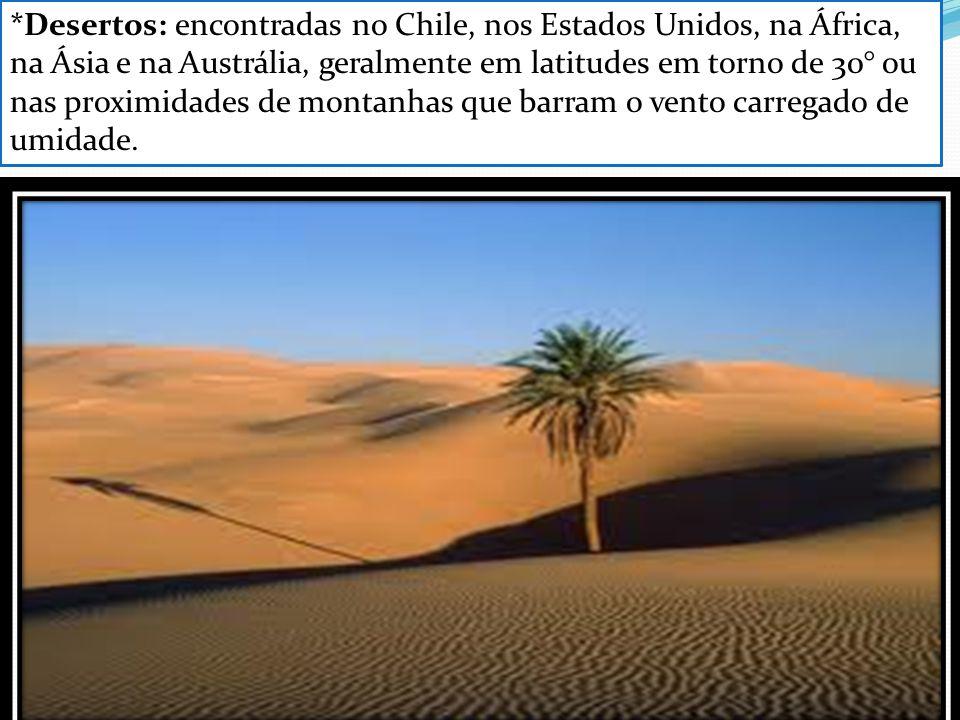 *Desertos: encontradas no Chile, nos Estados Unidos, na África, na Ásia e na Austrália, geralmente em latitudes em torno de 30° ou nas proximidades de montanhas que barram o vento carregado de umidade.
