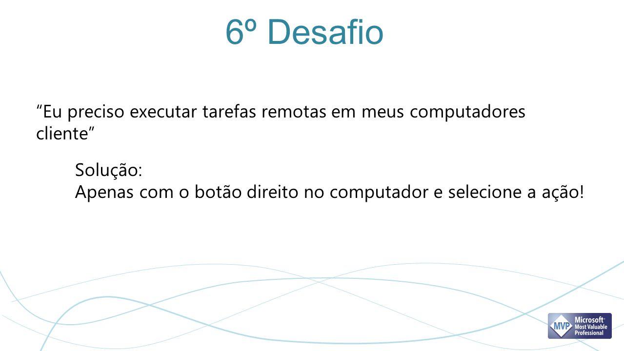 6º Desafio Eu preciso executar tarefas remotas em meus computadores cliente Solução: Apenas com o botão direito no computador e selecione a ação!