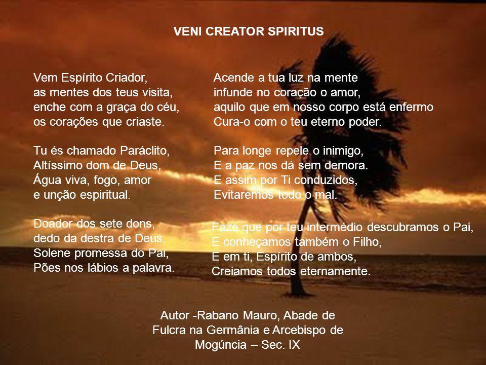 VENI CREATOR SPIRITUS Vem Espírito Criador, as mentes dos teus visita, enche com a graça do céu, os corações que criaste.