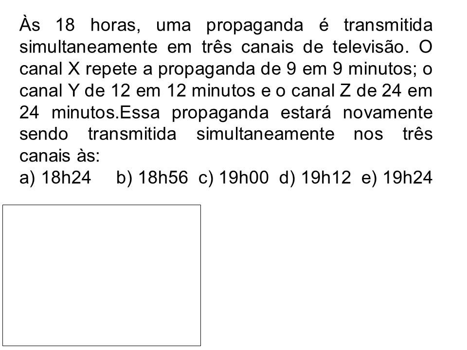 Às 18 horas, uma propaganda é transmitida simultaneamente em três canais de televisão. O canal X repete a propaganda de 9 em 9 minutos; o canal Y de 12 em 12 minutos e o canal Z de 24 em 24 minutos.Essa propaganda estará novamente sendo transmitida simultaneamente nos três canais às: