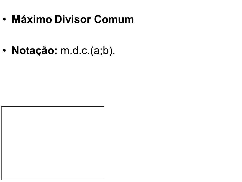Máximo Divisor Comum Notação: m.d.c.(a;b).