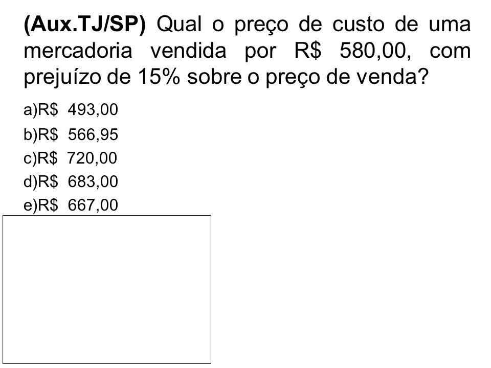 (Aux.TJ/SP) Qual o preço de custo de uma mercadoria vendida por R$ 580,00, com prejuízo de 15% sobre o preço de venda