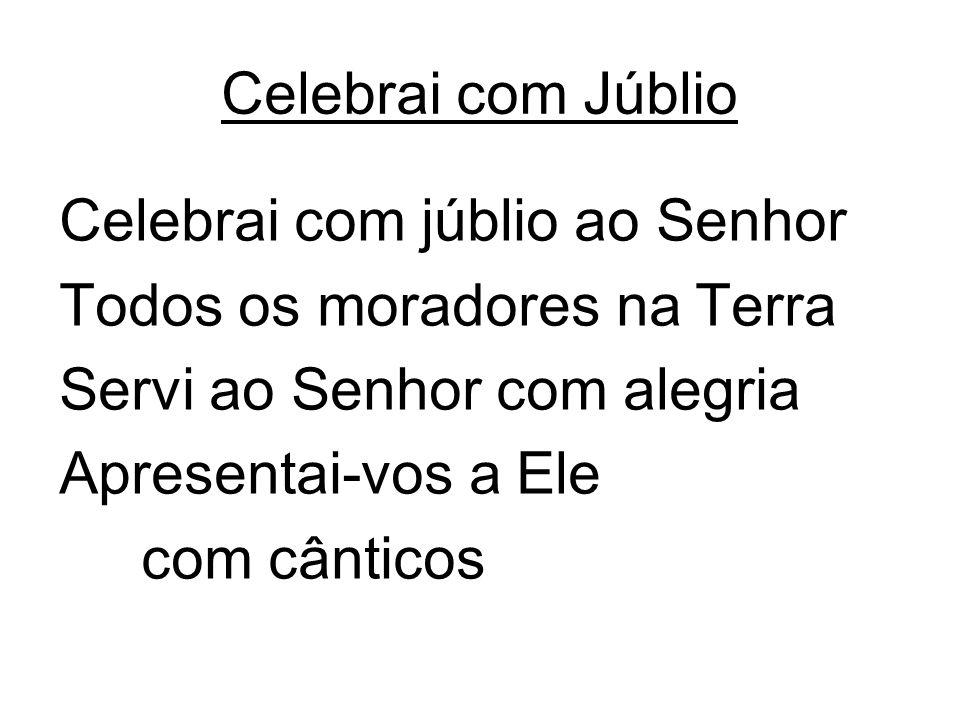 Celebrai com Júblio Celebrai com júblio ao Senhor. Todos os moradores na Terra. Servi ao Senhor com alegria.
