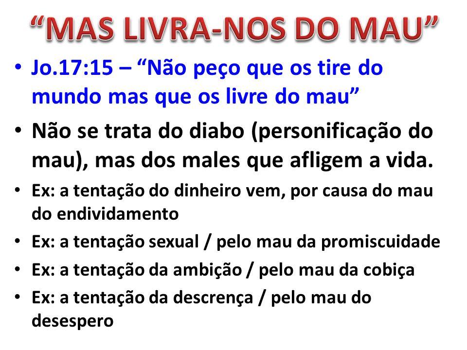 MAS LIVRA-NOS DO MAU Jo.17:15 – Não peço que os tire do mundo mas que os livre do mau