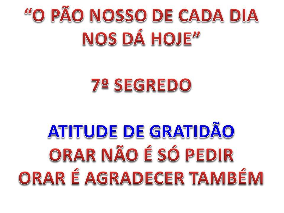 O PÃO NOSSO DE CADA DIA NOS DÁ HOJE 7º SEGREDO ATITUDE DE GRATIDÃO ORAR NÃO É SÓ PEDIR ORAR É AGRADECER TAMBÉM