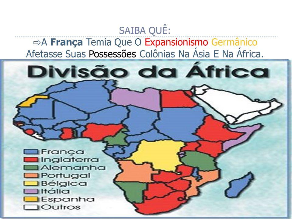 SAIBA QUÊ: ⇨A França Temia Que O Expansionismo Germânico Afetasse Suas Possessões Colônias Na Ásia E Na África.