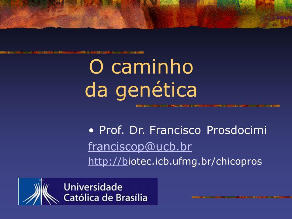 O caminho da genética Prof. Dr. Francisco Prosdocimi franciscop@ucb.br