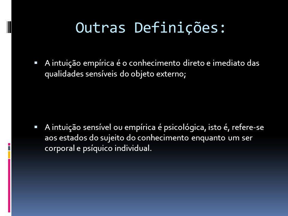 Outras Definições: A intuição empírica é o conhecimento direto e imediato das qualidades sensíveis do objeto externo;
