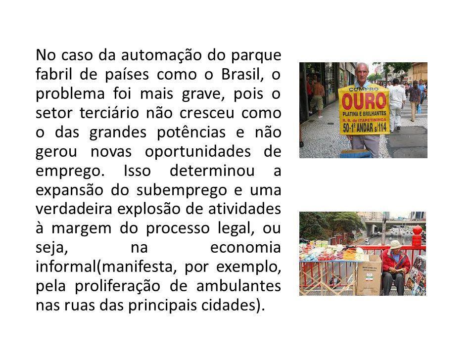 No caso da automação do parque fabril de países como o Brasil, o problema foi mais grave, pois o setor terciário não cresceu como o das grandes potências e não gerou novas oportunidades de emprego.