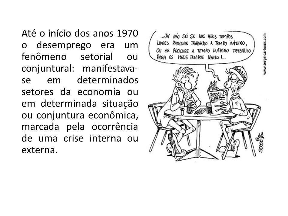 Até o início dos anos 1970 o desemprego era um fenômeno setorial ou conjuntural: manifestava-se em determinados setores da economia ou em determinada situação ou conjuntura econômica, marcada pela ocorrência de uma crise interna ou externa.