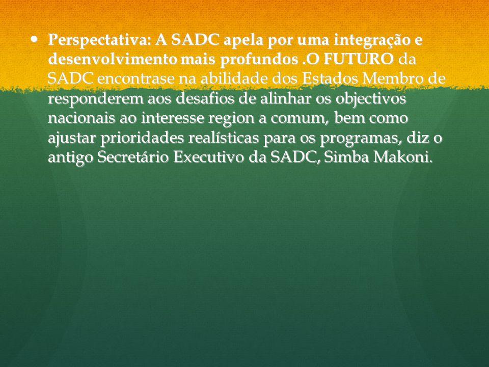 Perspectativa: A SADC apela por uma integração e desenvolvimento mais profundos .O FUTURO da SADC encontrase na abilidade dos Estados Membro de responderem aos desafios de alinhar os objectivos nacionais ao interesse region a comum, bem como ajustar prioridades realísticas para os programas, diz o antigo Secretário Executivo da SADC, Simba Makoni.