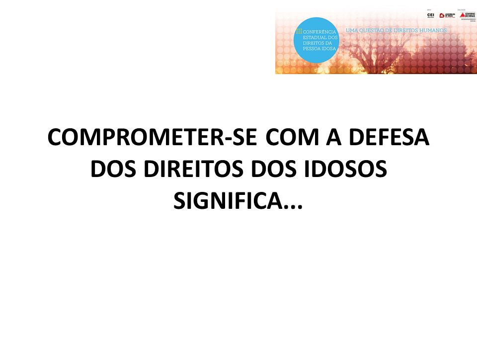 COMPROMETER-SE COM A DEFESA DOS DIREITOS DOS IDOSOS SIGNIFICA...
