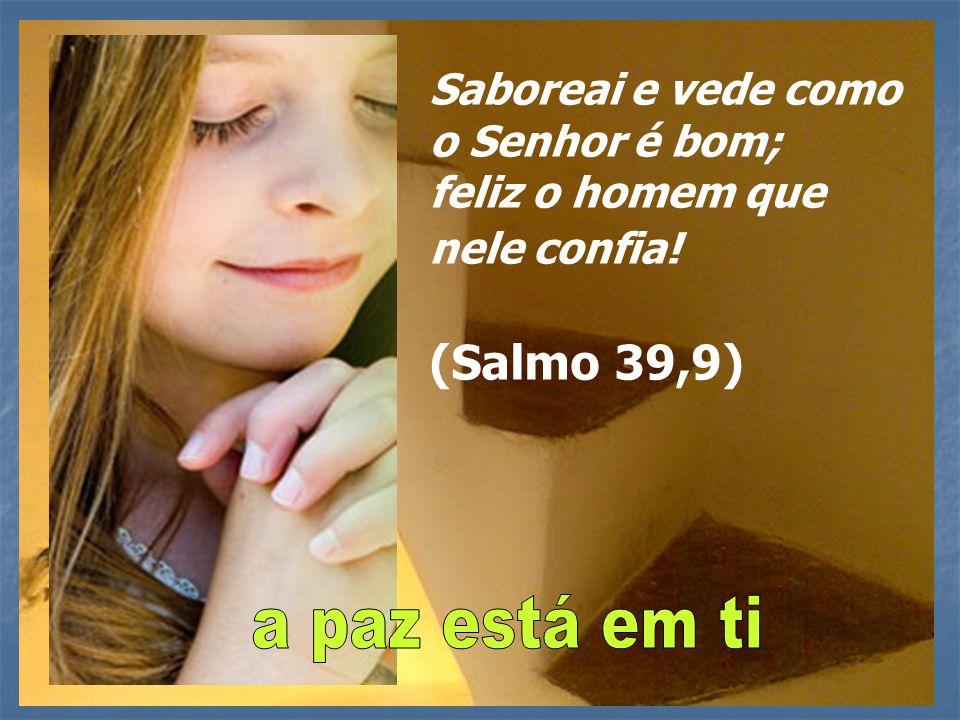 a paz está em ti Saboreai e vede como o Senhor é bom;