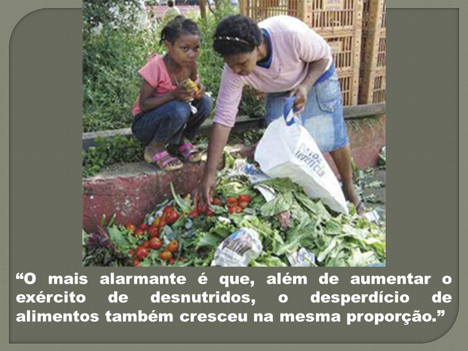 O mais alarmante é que, além de aumentar o exército de desnutridos, o desperdício de alimentos também cresceu na mesma proporção.